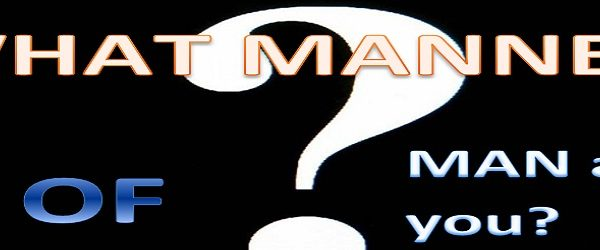 WHAT MANNER OF MAN ARE YOU? – PART TWO