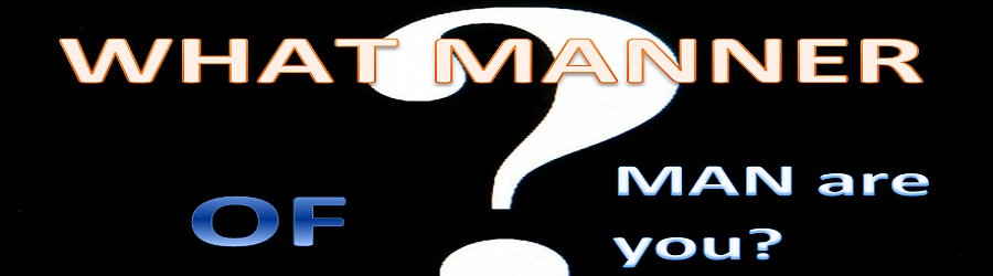 WHAT MANNER OF MAN ARE YOU? - PART ONE
