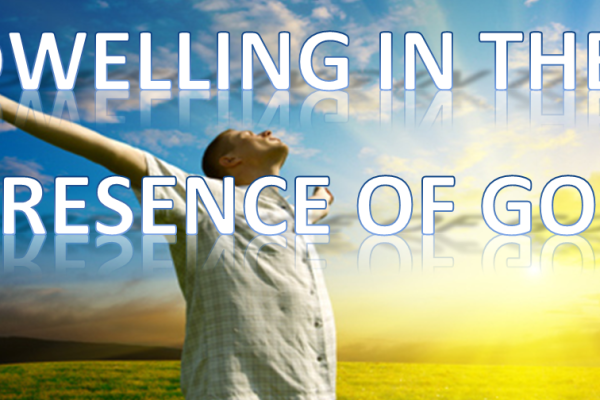 DWELLING IN THE PRESENCE OF GOD