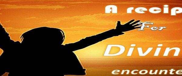A RECIPE FOR DIVINE ENCOUNTER - PART ONE