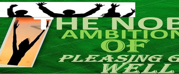 THE NOBLE AMBITION OF PLEASING GOD WELL