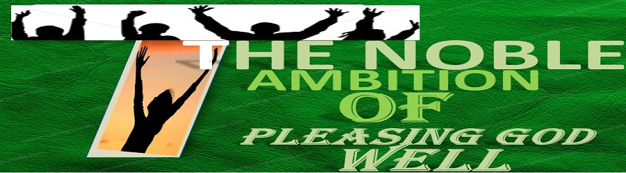 THE NOBLE AMBITION OF PLEASING GOD WELL – PART ONE