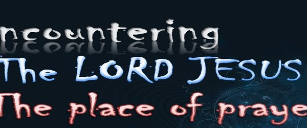ENCOUNTERING THE LORD JESUS IN THE PLACE OF PRAYER