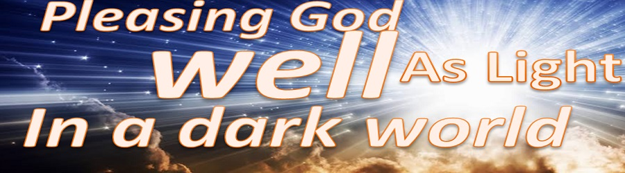 PLEASING GOD WELL AS LIGHT IN A DARK WORLD – PART TWO