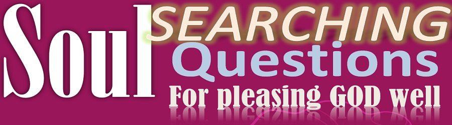SOUL SEARCHING QUESTIONS FOR PLEASING GOD WELL – PART 2A