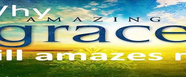 WHY AMAZING GRACE STILL AMAZES ME