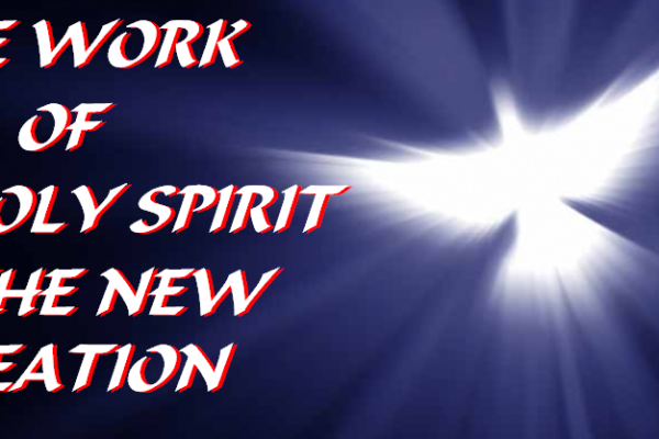 THE WORK OF THE HOLY SPIRIT IN THE NEW CREATION